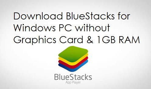 Download BlueStacks Without Graphics Card and with 1 GB RAMDownload BlueStacks Without Graphics Card and with 1 GB RAM